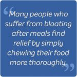 Many people who suffer from bloating find relief by simply chewing their food more thoroughly